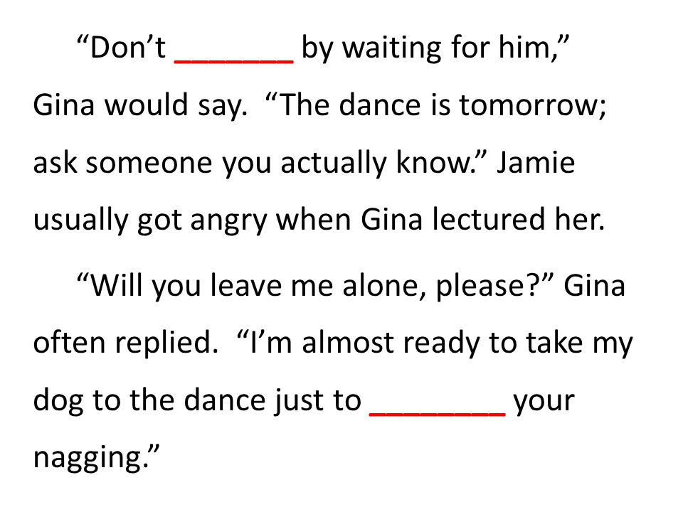 Don't _______ by waiting for him, Gina would say