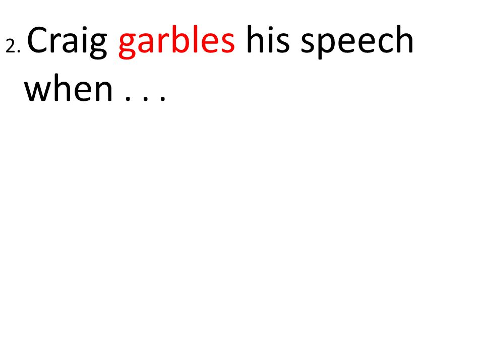 2. Craig garbles his speech when . . .