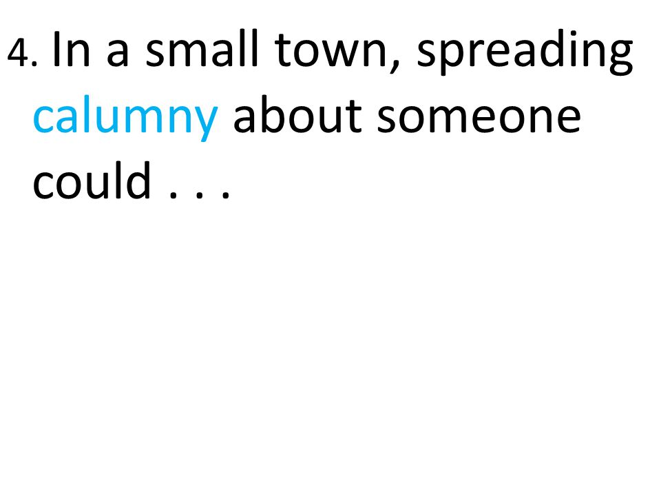 4. In a small town, spreading calumny about someone could . . .