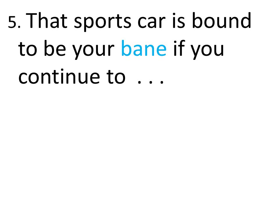 5. That sports car is bound to be your bane if you continue to . . .