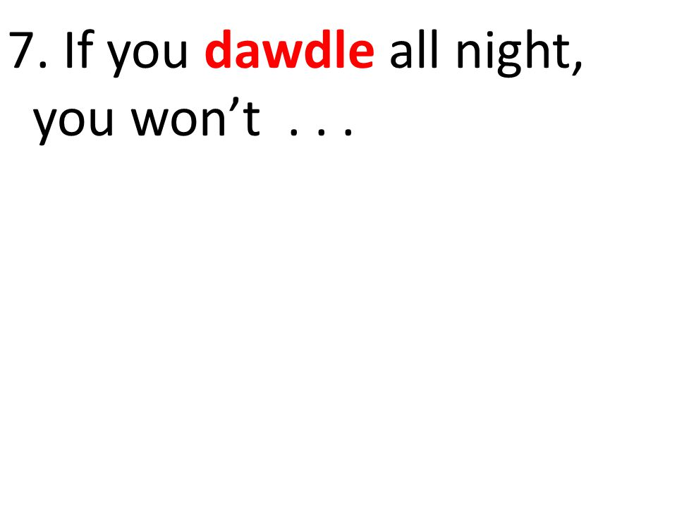 7. If you dawdle all night, you won't . . .