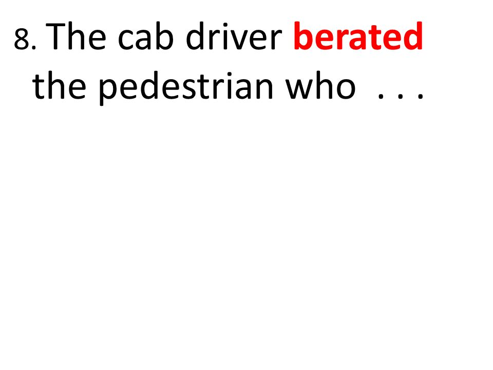 8. The cab driver berated the pedestrian who . . .