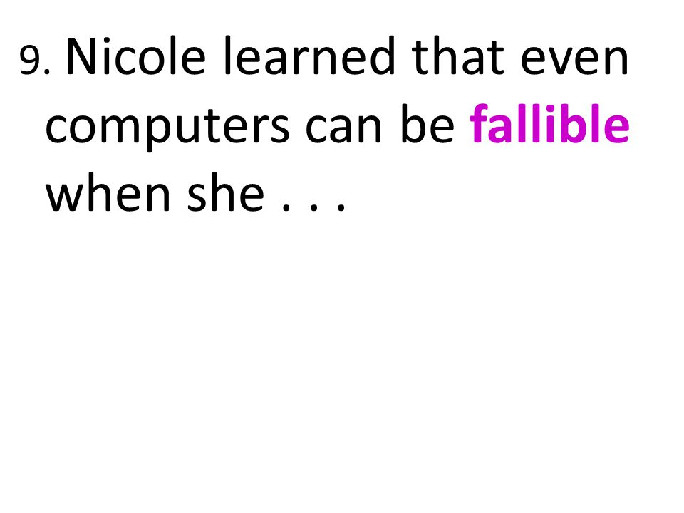 9. Nicole learned that even computers can be fallible when she . . .