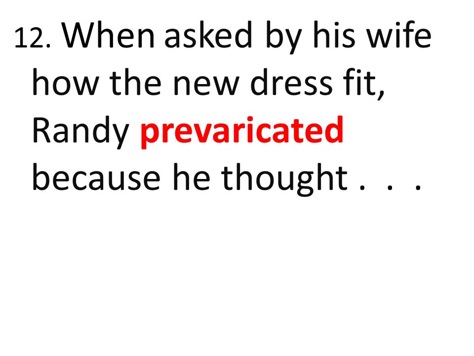 12. When asked by his wife how the new dress fit, Randy prevaricated because he thought . . .