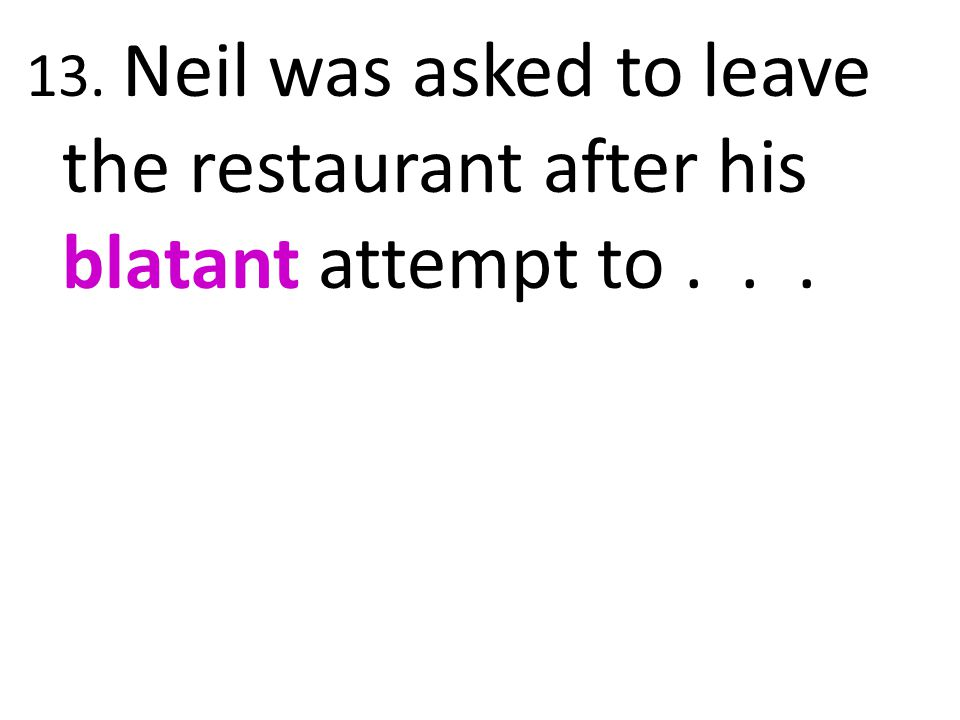 13. Neil was asked to leave the restaurant after his blatant attempt to . . .