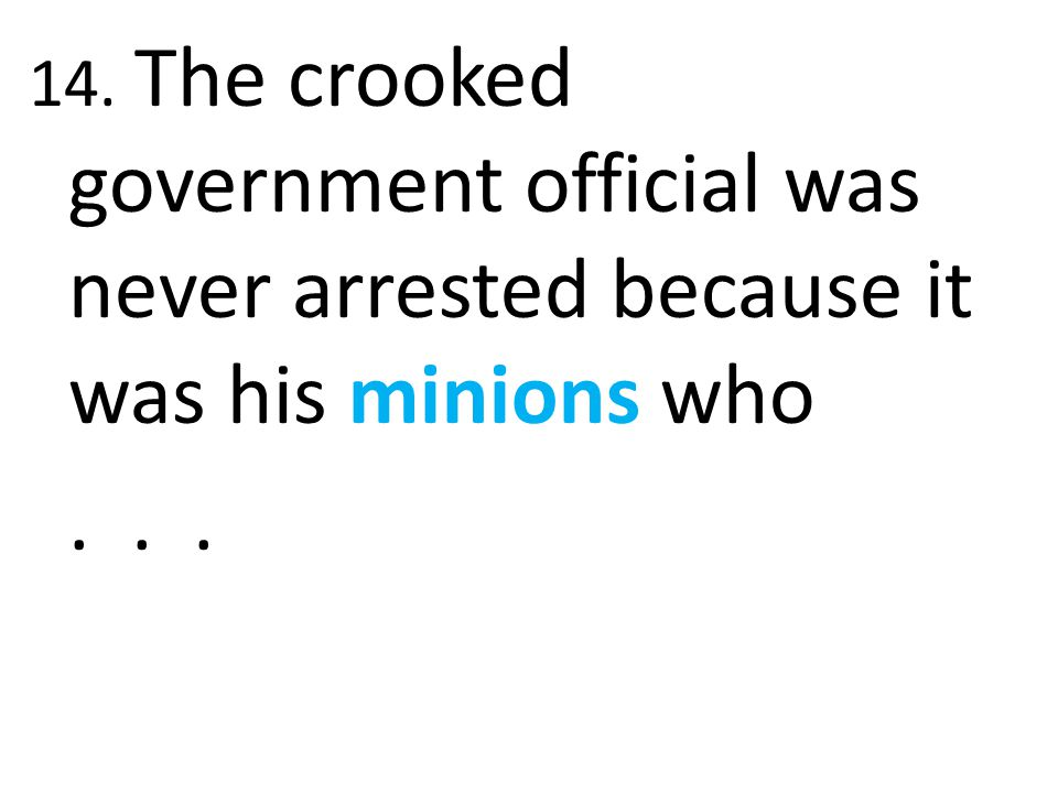 14. The crooked government official was never arrested because it was his minions who