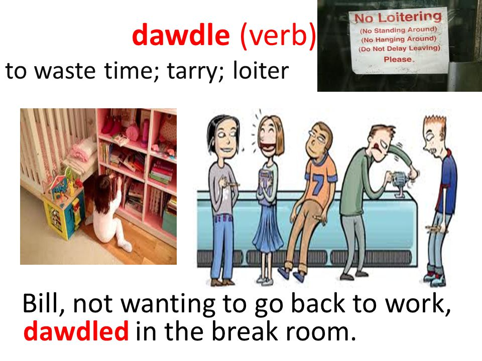 dawdle (verb) to waste time; tarry; loiter
