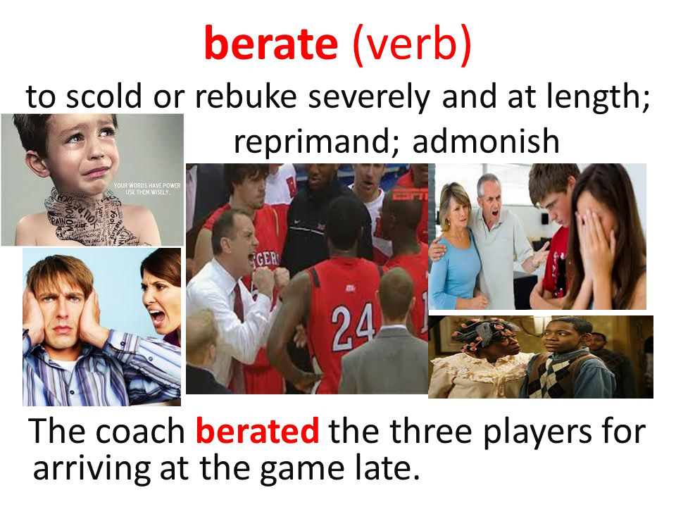 berate (verb) to scold or rebuke severely and at length; reprimand; admonish