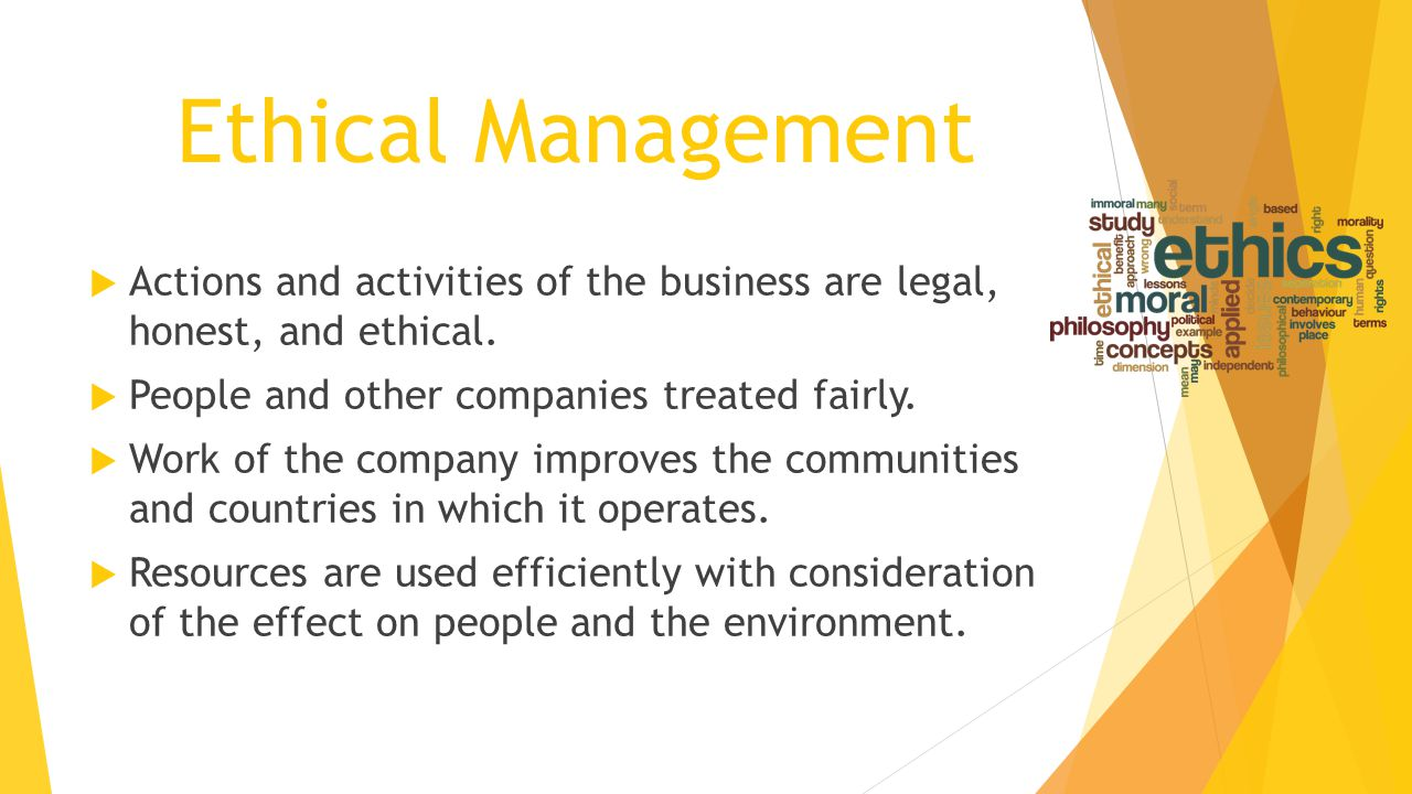 Ethical Management Actions and activities of the business are legal, honest, and ethical. People and other companies treated fairly.