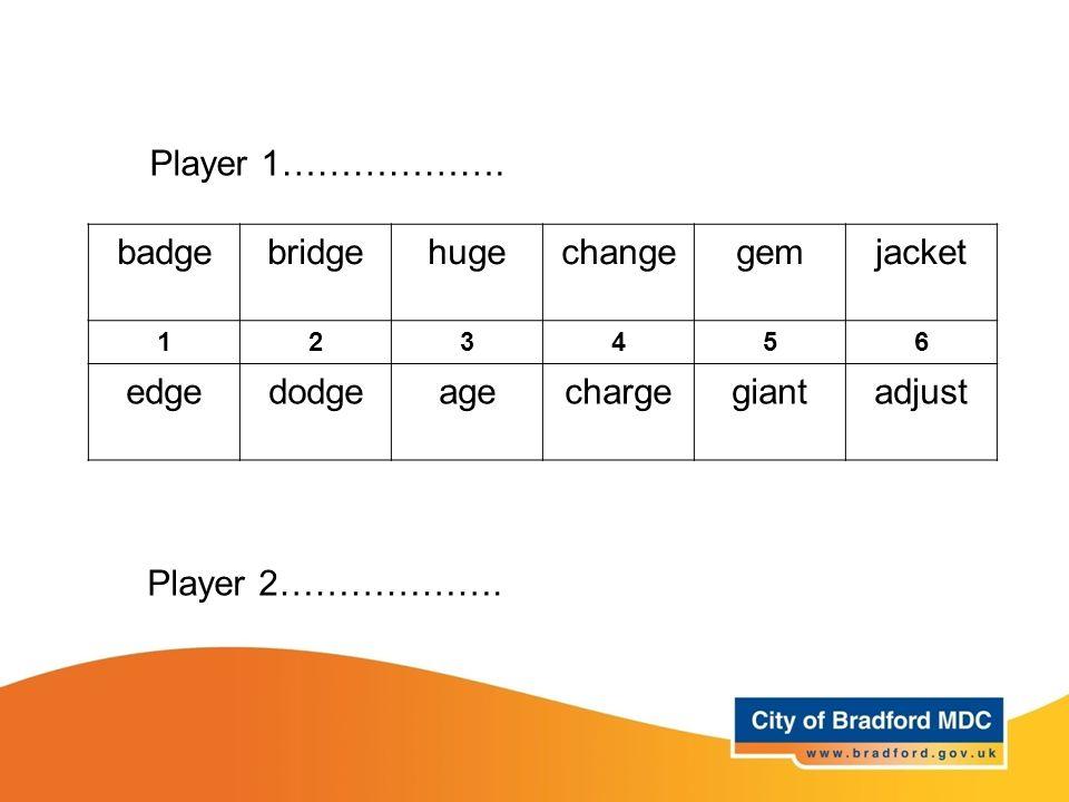 Player 1………………. badge bridge huge change gem jacket edge dodge age
