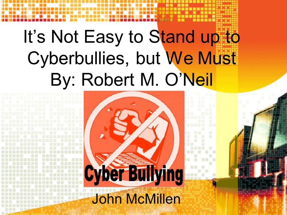 It's Not Easy to Stand up to Cyberbullies, but We Must By: Robert M