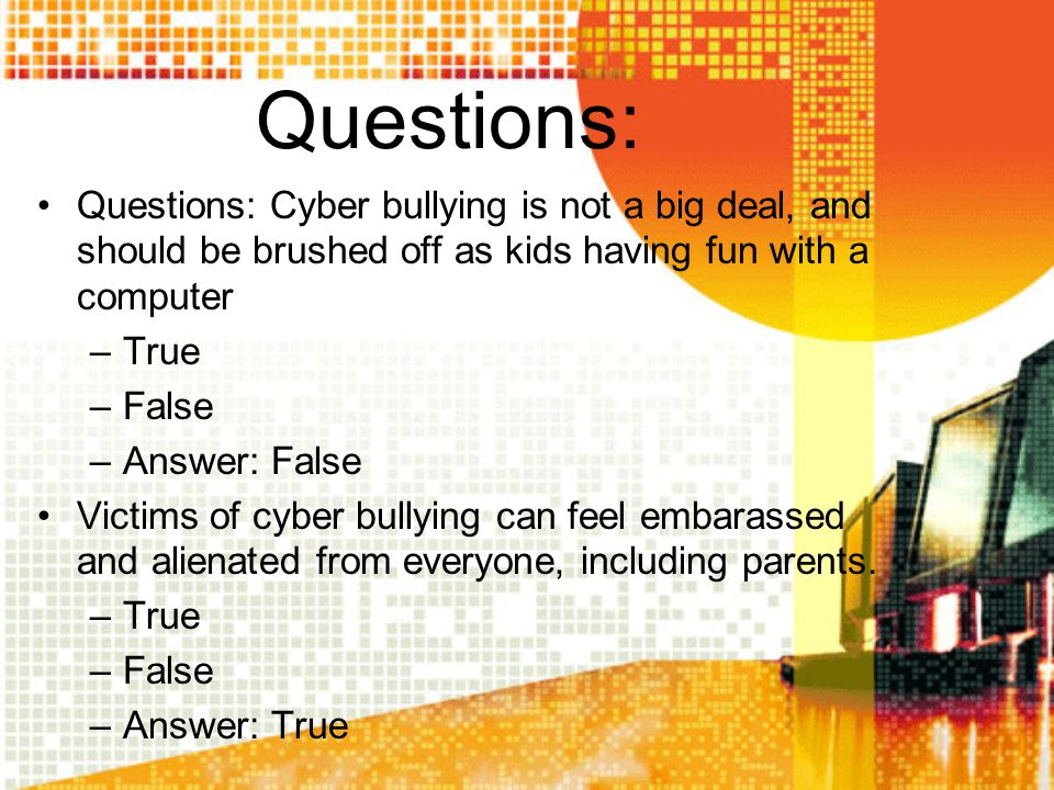Questions: Questions: Cyber bullying is not a big deal, and should be brushed off as kids having fun with a computer.