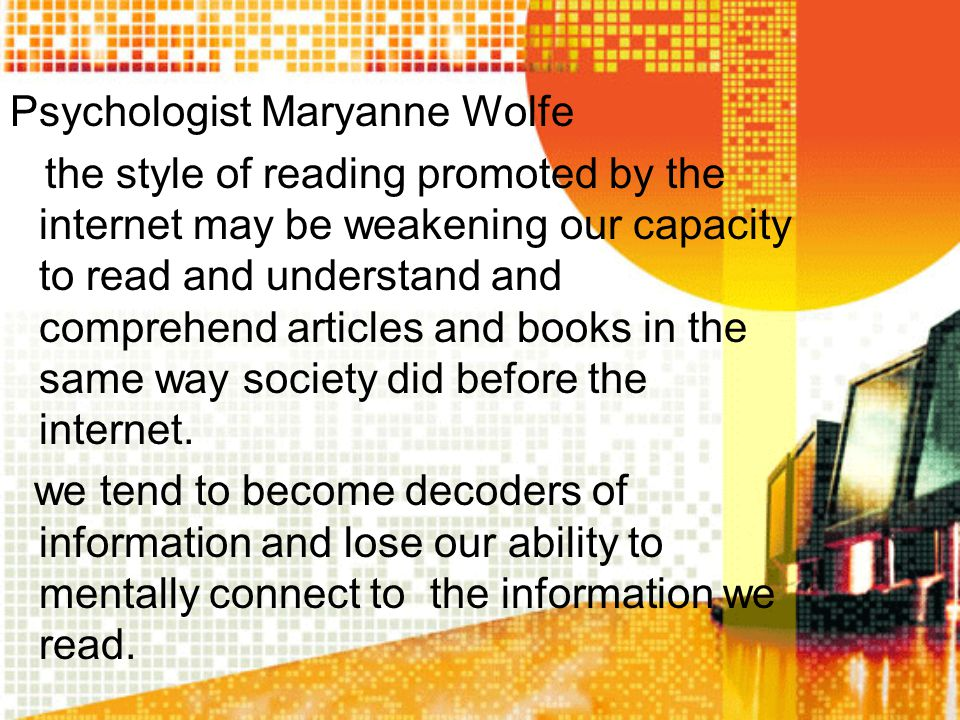Psychologist Maryanne Wolfe the style of reading promoted by the internet may be weakening our capacity to read and understand and comprehend articles and books in the same way society did before the internet.