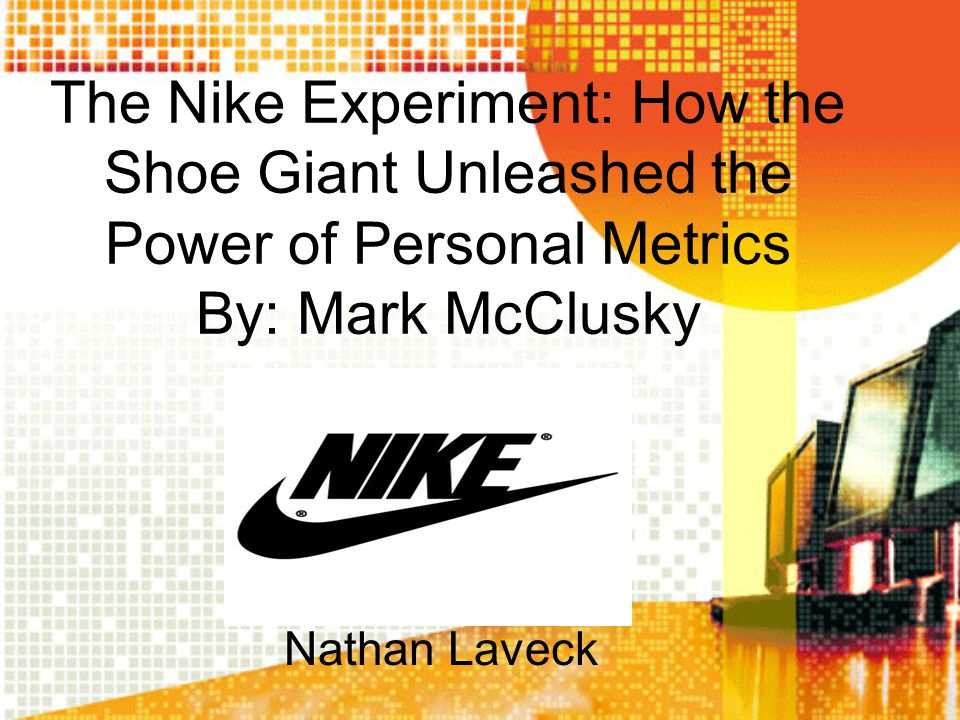 The Nike Experiment: How the Shoe Giant Unleashed the Power of Personal Metrics By: Mark McClusky