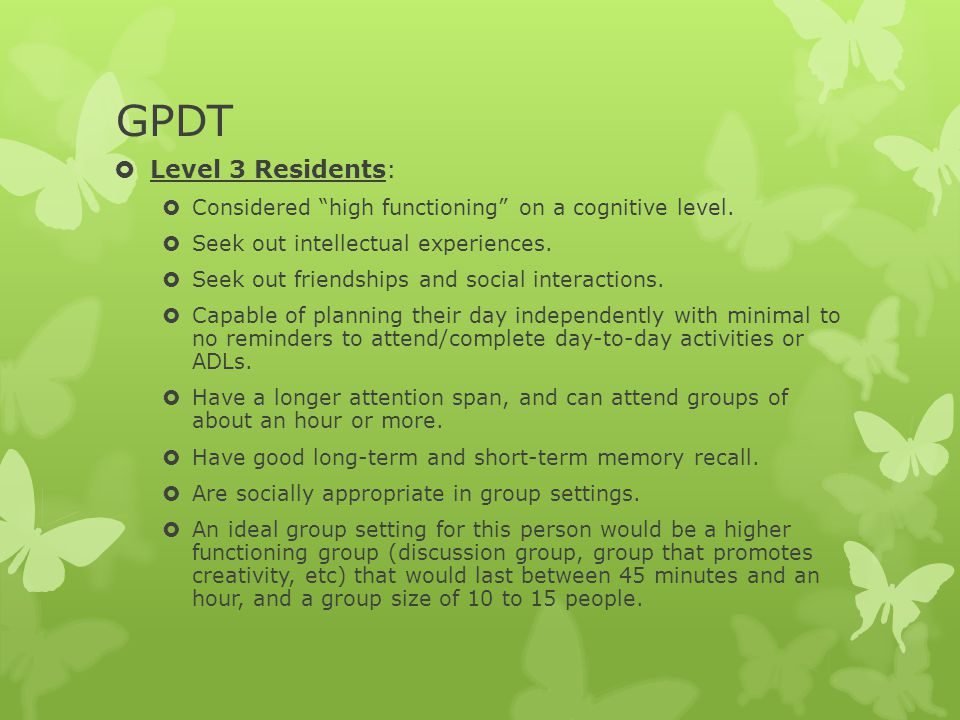 GPDT Level 3 Residents: Considered high functioning on a cognitive level. Seek out intellectual experiences.