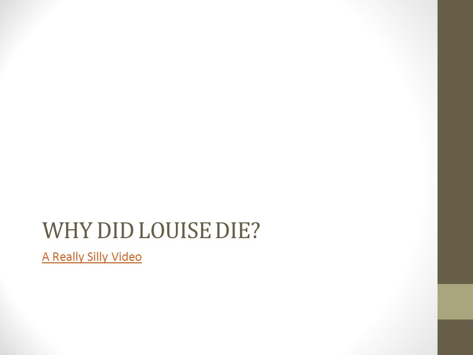 Why did Louise die A Really Silly Video