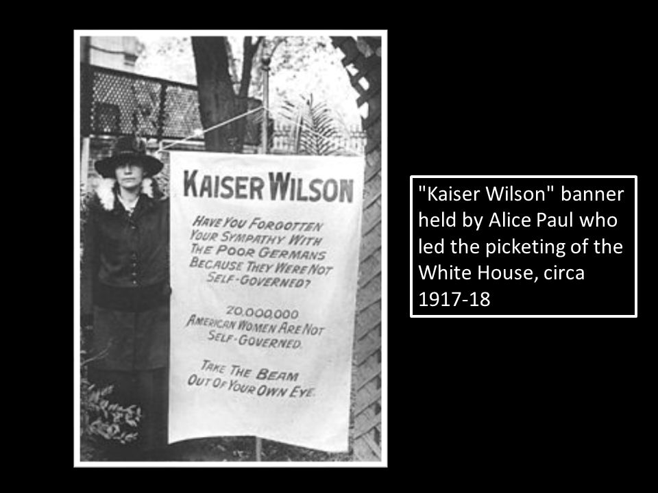 Kaiser Wilson banner held by Alice Paul who led the picketing of the White House, circa 1917-18