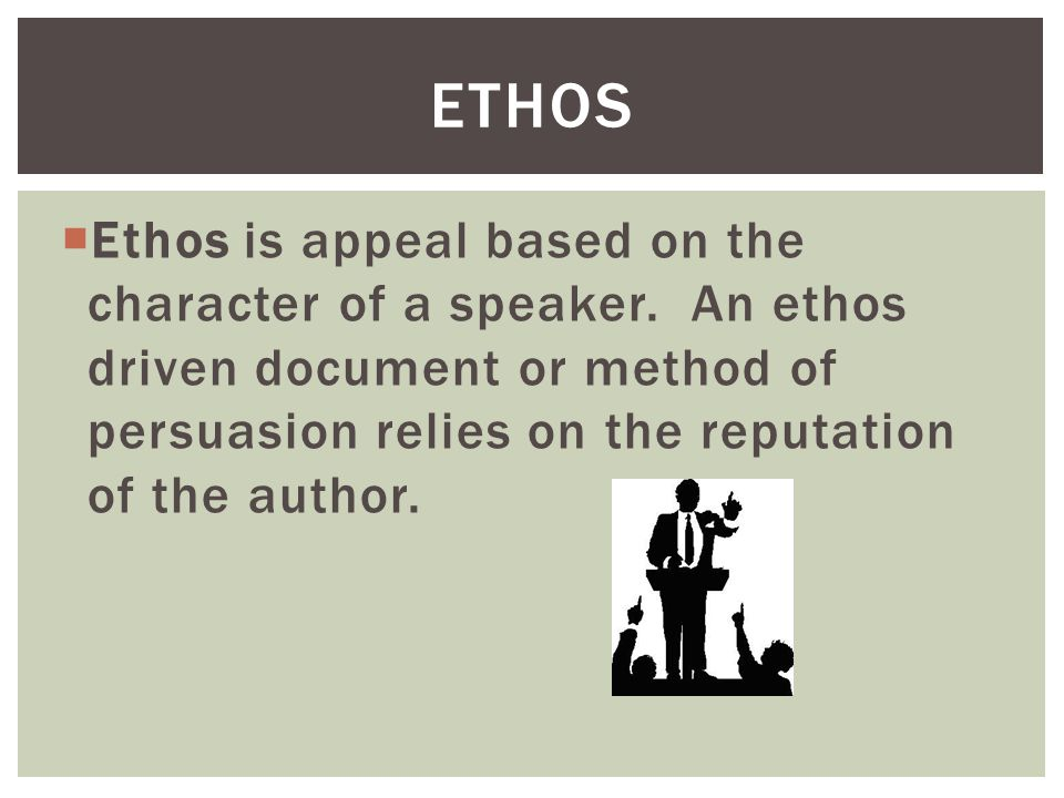 Ethos Ethos is appeal based on the character of a speaker.