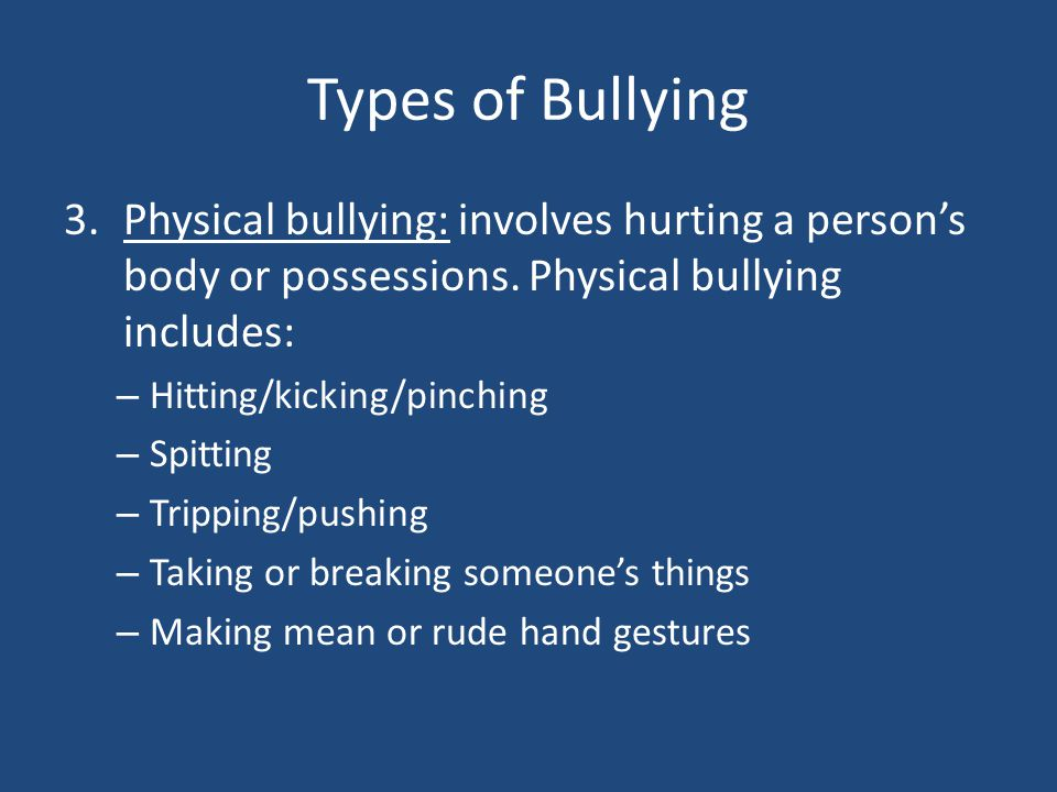 Types of Bullying Physical bullying: involves hurting a person's body or possessions. Physical bullying includes: