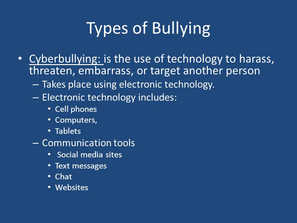 Types of Bullying Cyberbullying: is the use of technology to harass, threaten, embarrass, or target another person.