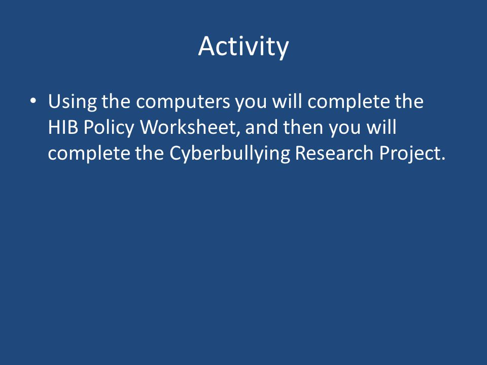 Activity Using the computers you will complete the HIB Policy Worksheet, and then you will complete the Cyberbullying Research Project.