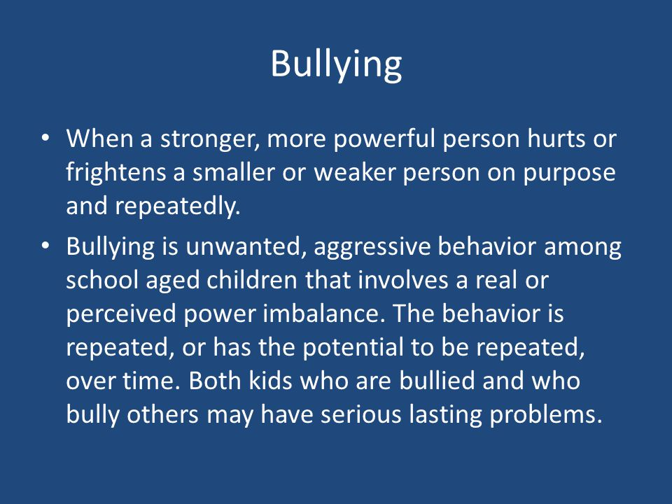 Bullying When a stronger, more powerful person hurts or frightens a smaller or weaker person on purpose and repeatedly.