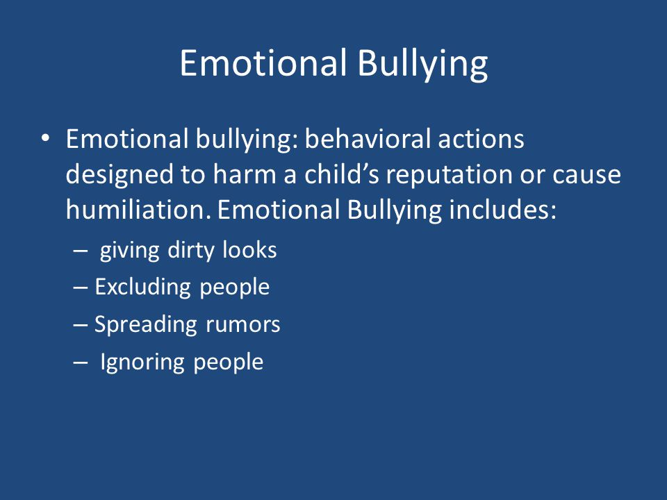 Emotional Bullying Emotional bullying: behavioral actions designed to harm a child's reputation or cause humiliation. Emotional Bullying includes: