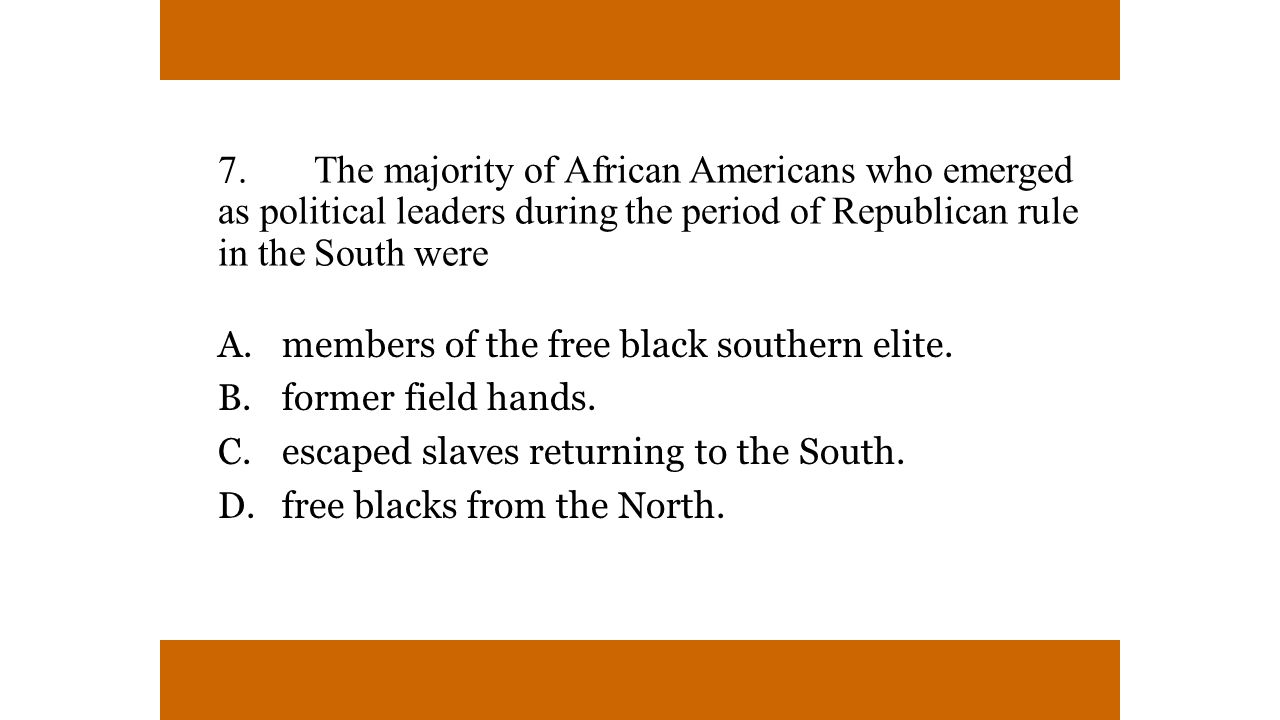 7. The majority of African Americans who emerged as political leaders during the period of Republican rule in the South were