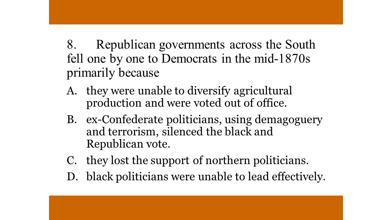 8. Republican governments across the South fell one by one to Democrats in the mid-1870s primarily because