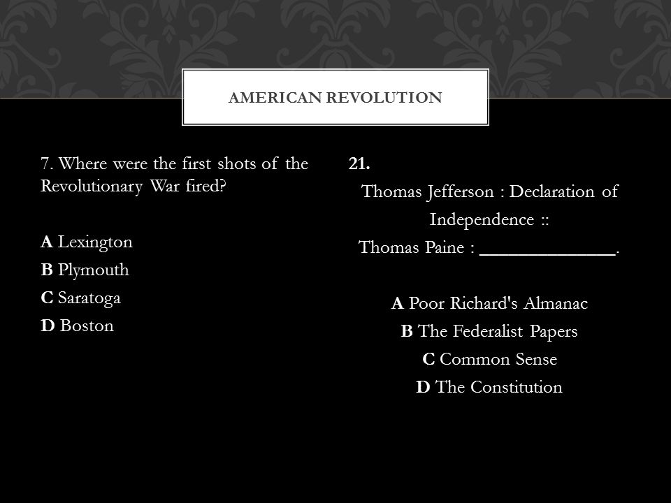 American Revolution 7. Where were the first shots of the Revolutionary War fired A Lexington B Plymouth C Saratoga D Boston
