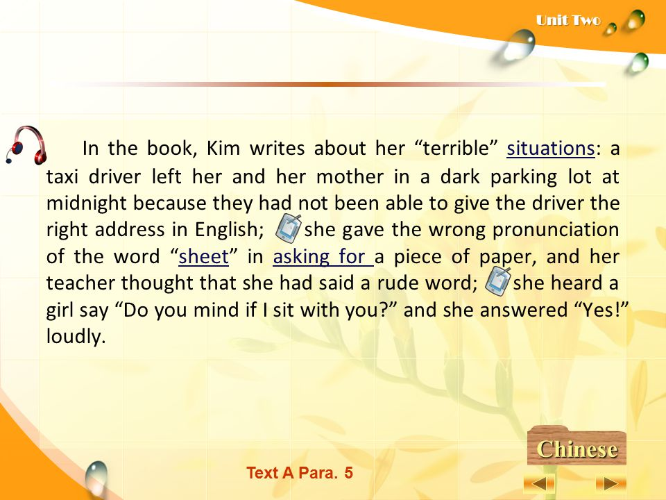 In the book, Kim writes about her terrible situations: a taxi driver left her and her mother in a dark parking lot at midnight because they had not been able to give the driver the right address in English; she gave the wrong pronunciation of the word sheet in asking for a piece of paper, and her teacher thought that she had said a rude word; she heard a girl say Do you mind if I sit with you and she answered Yes! loudly.