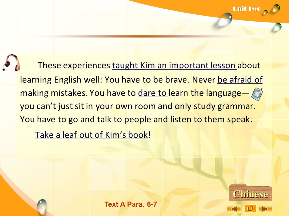 These experiences taught Kim an important lesson about learning English well: You have to be brave. Never be afraid of making mistakes. You have to dare to learn the language— you can't just sit in your own room and only study grammar. You have to go and talk to people and listen to them speak.