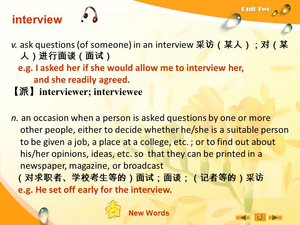 interview v. ask questions (of someone) in an interview 采访(某人);对(某人)进行面谈(面试) e.g. I asked her if she would allow me to interview her,