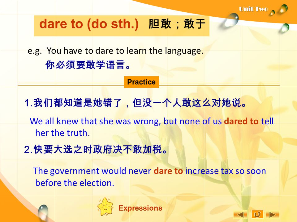 dare to (do sth.) 胆敢;敢于 e.g. You have to dare to learn the language.