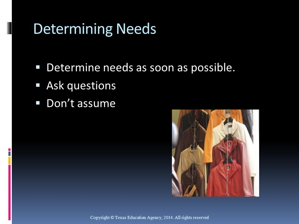 Determining Needs Determine needs as soon as possible. Ask questions