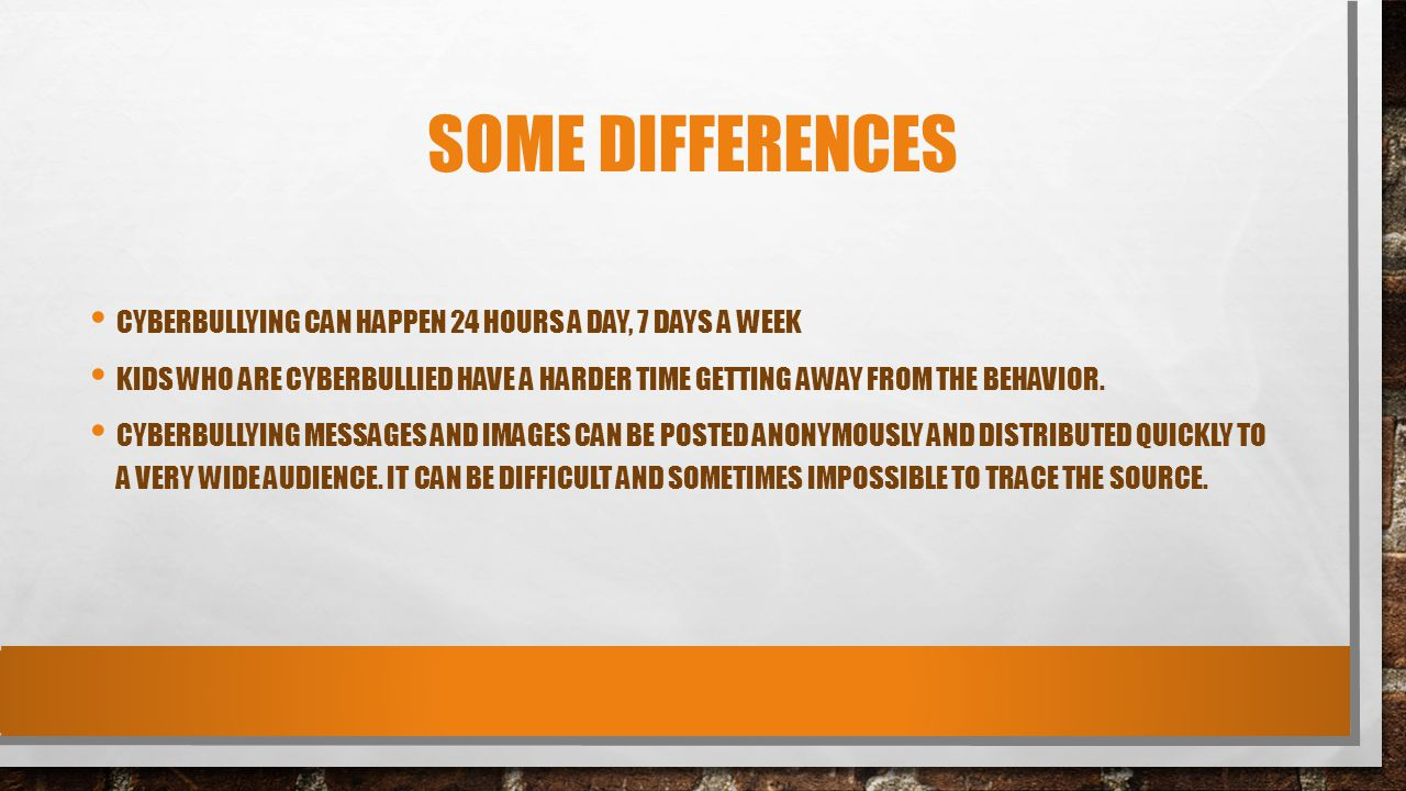 Some Differences Cyberbullying can happen 24 hours a day, 7 days a week.