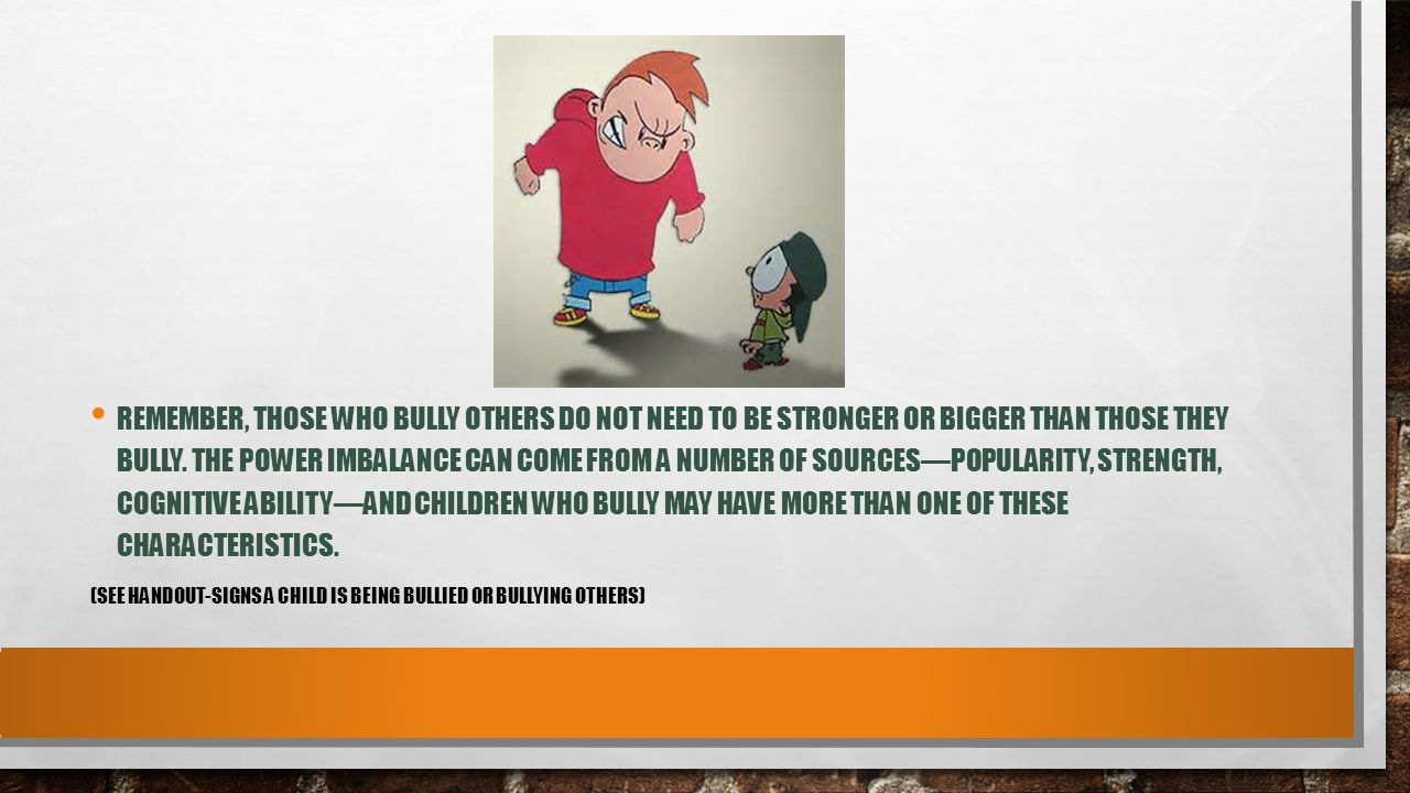 Remember, those who bully others do not need to be stronger or bigger than those they bully. The power imbalance can come from a number of sources—popularity, strength, cognitive ability—and children who bully may have more than one of these characteristics.