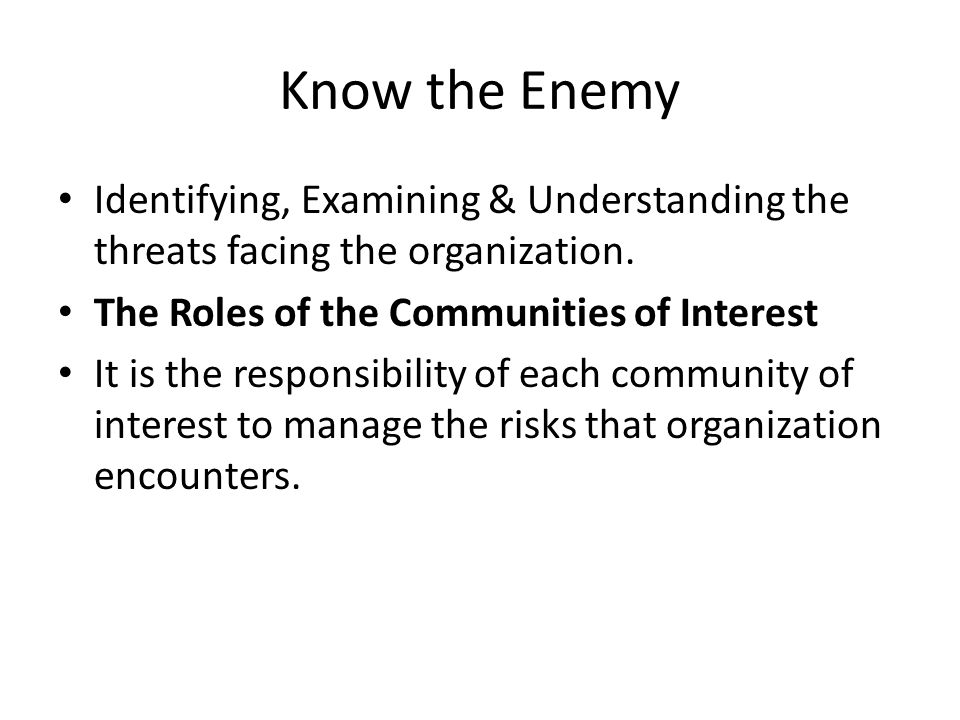 Know the Enemy Identifying, Examining & Understanding the threats facing the organization. The Roles of the Communities of Interest.