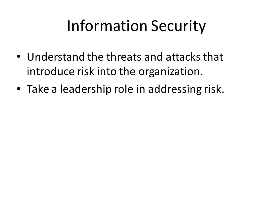 Information Security Understand the threats and attacks that introduce risk into the organization.