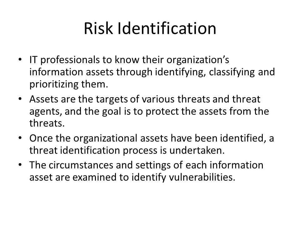 Risk Identification IT professionals to know their organization's information assets through identifying, classifying and prioritizing them.