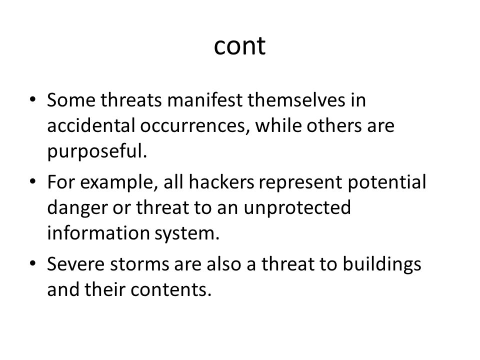 cont Some threats manifest themselves in accidental occurrences, while others are purposeful.