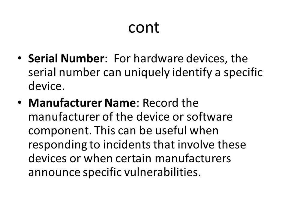 cont Serial Number: For hardware devices, the serial number can uniquely identify a specific device.
