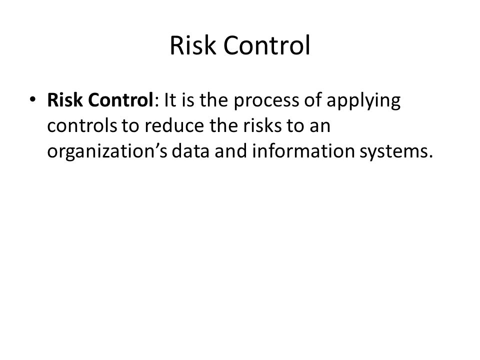 Risk Control Risk Control: It is the process of applying controls to reduce the risks to an organization's data and information systems.