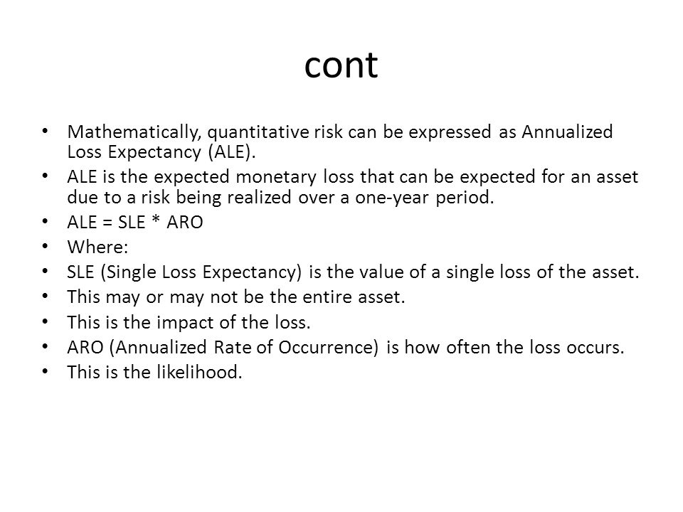 cont Mathematically, quantitative risk can be expressed as Annualized Loss Expectancy (ALE).