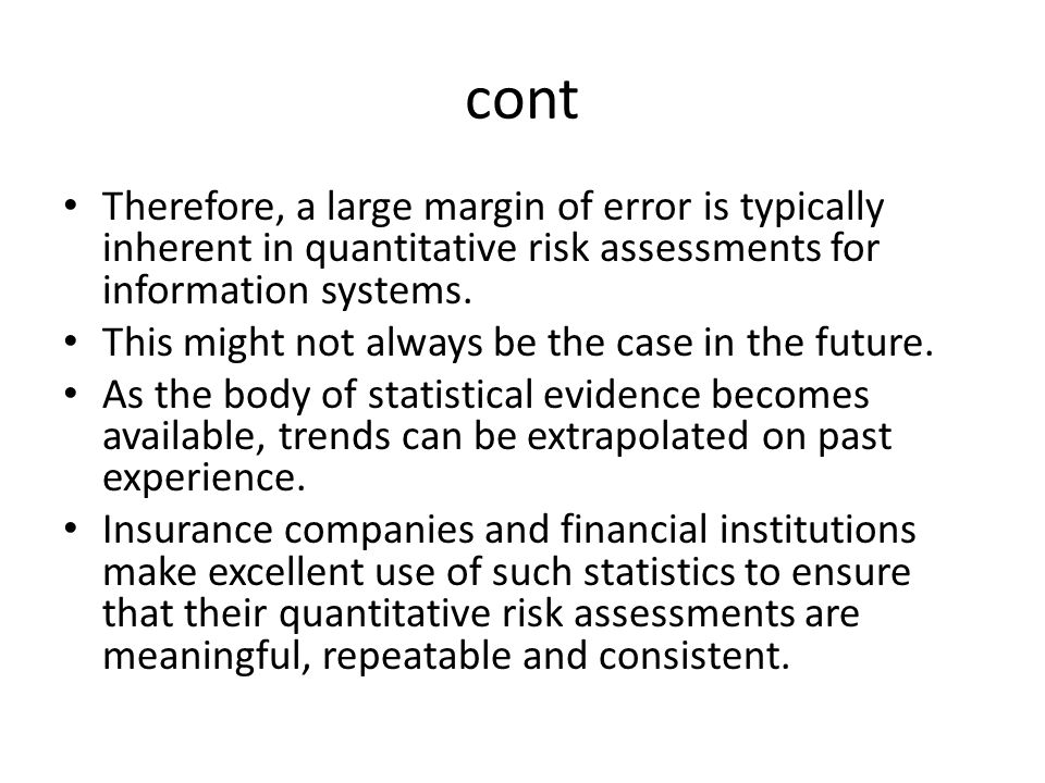 cont Therefore, a large margin of error is typically inherent in quantitative risk assessments for information systems.