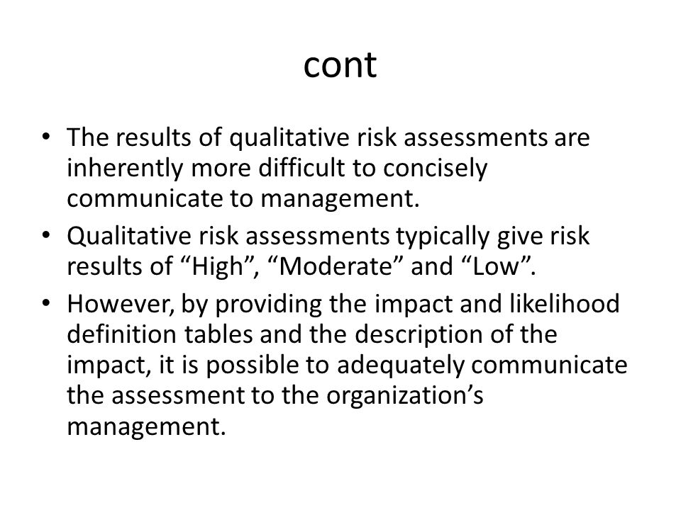 cont The results of qualitative risk assessments are inherently more difficult to concisely communicate to management.
