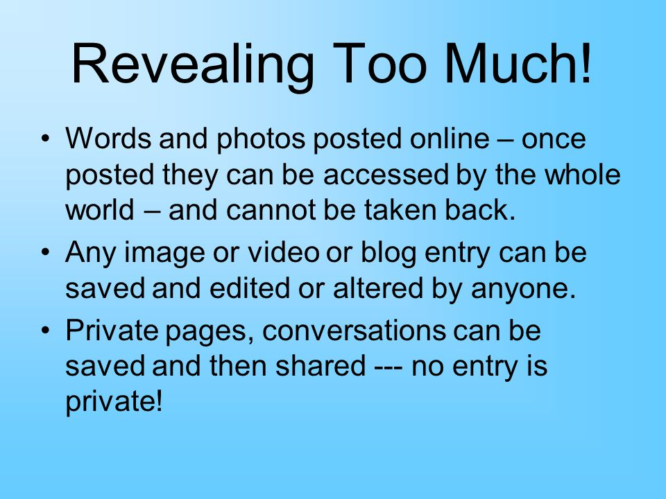 Revealing Too Much! Words and photos posted online – once posted they can be accessed by the whole world – and cannot be taken back.