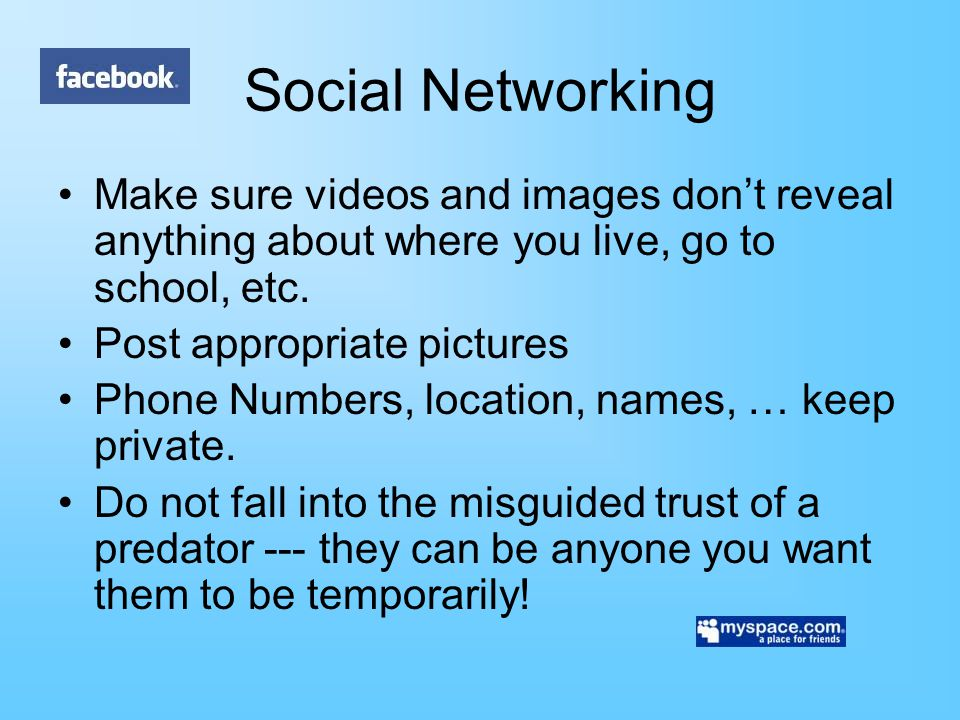 Social Networking Make sure videos and images don't reveal anything about where you live, go to school, etc.