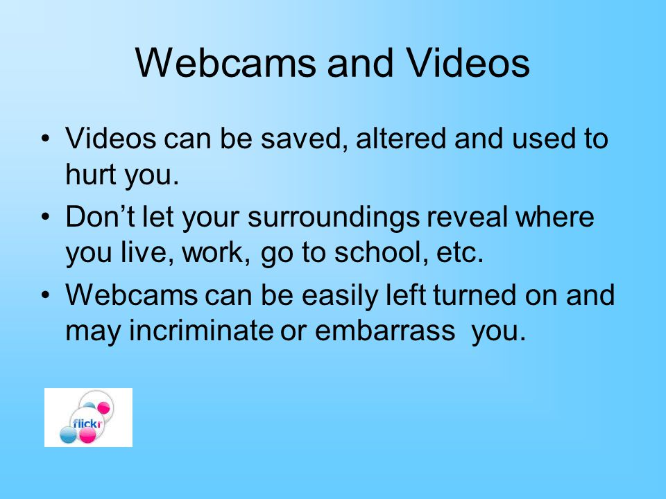 Webcams and Videos Videos can be saved, altered and used to hurt you.