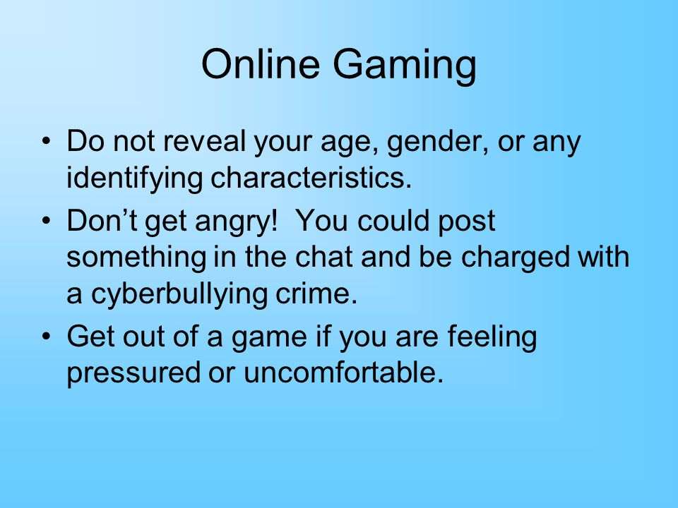 Online Gaming Do not reveal your age, gender, or any identifying characteristics.
